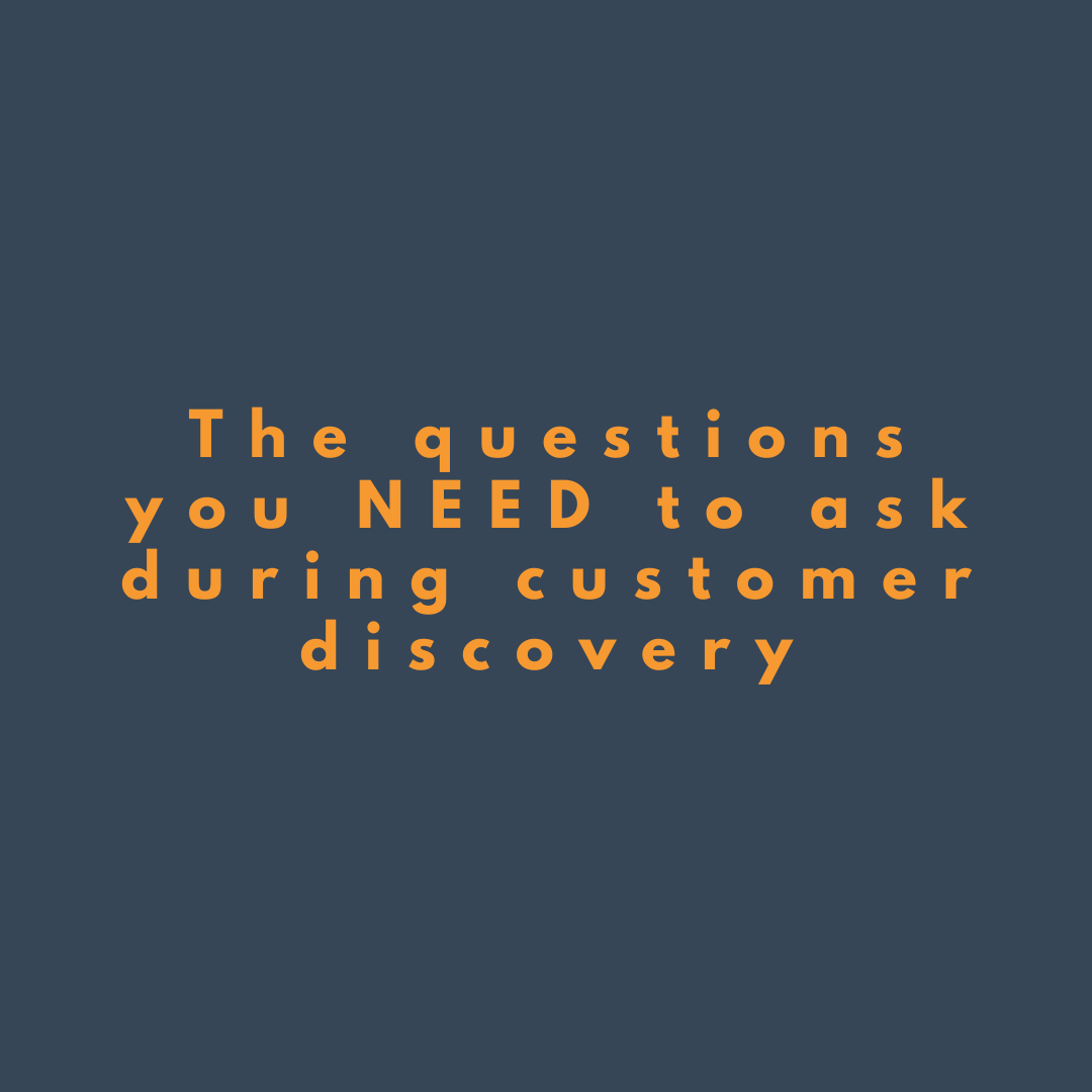The Questions you NEED to ask During Customer Discovery